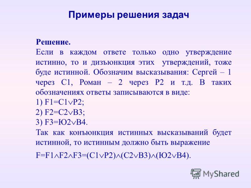 Решение. Если в каждом ответе только одно утверждение истинно, то и дизъюнкция этих утверждений, тоже буде истинной. Обозначим высказывания: Сергей – 1 через С1, Роман – 2 через Р2 и т.д. В таких обозначениях ответы записываются в виде: 1) F1=С1 Р2;