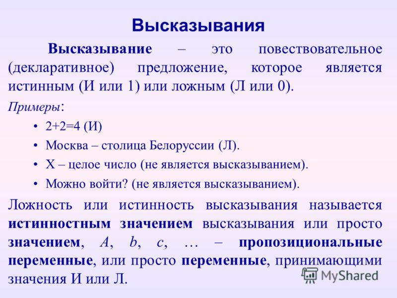 Высказывания Высказывание – это повествовательное (декларативное) предложение, которое является истинным (И или 1) или ложным (Л или 0). Примеры : 2+2=4 (И) Москва – столица Белоруссии (Л). Х – целое число (не является высказыванием). Можно войти? (н