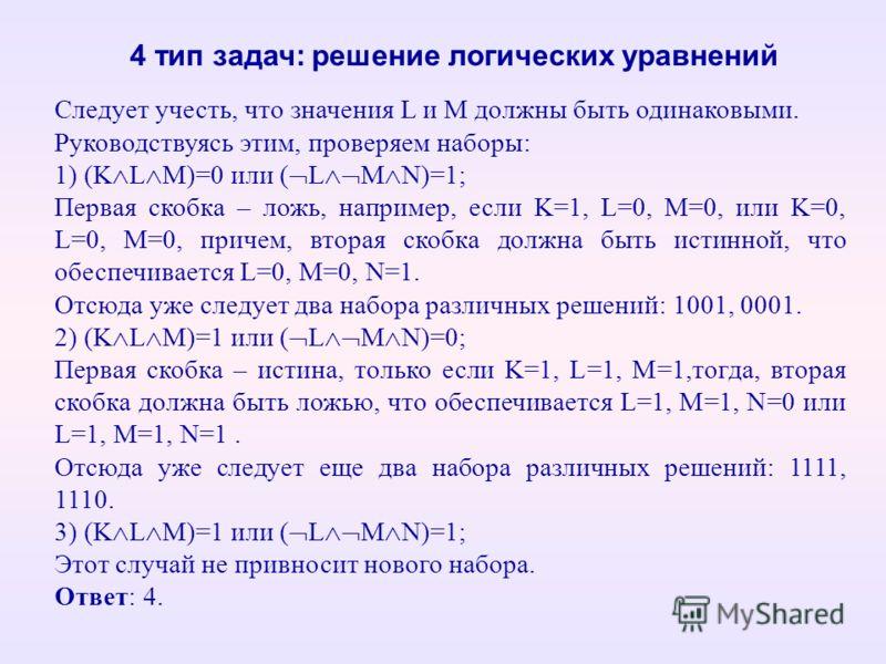 4 тип задач: решение логических уравнений Следует учесть, что значения L и M должны быть одинаковыми. Руководствуясь этим, проверяем наборы: 1) (K L M)=0 или ( L M N)=1; Первая скобка – ложь, например, если K=1, L=0, M=0, или K=0, L=0, M=0, причем, в