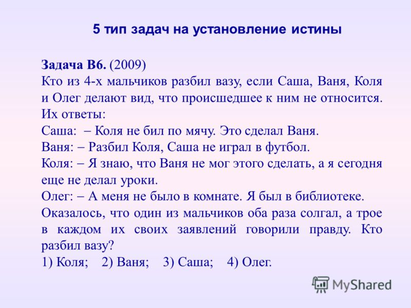 Задача В6. (2009) Кто из 4-х мальчиков разбил вазу, если Саша, Ваня, Коля и Олег делают вид, что происшедшее к ним не относится. Их ответы: Саша: Коля не бил по мячу. Это сделал Ваня. Ваня: Разбил Коля, Саша не играл в футбол. Коля: Я знаю, что Ваня