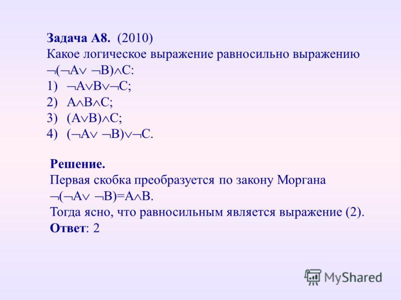 Задача А8. (2010) Какое логическое выражение равносильно выражению ( A B) C: 1) A B C; 2)A B C; 3)(A B) C; 4)( A B) C. Решение. Первая скобка преобразуется по закону Моргана ( A B)=A B. Тогда ясно, что равносильным является выражение (2). Ответ: 2