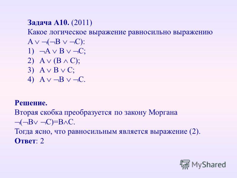 Задача А10. (2011) Какое логическое выражение равносильно выражению A ( B C): 1) A B C; 2)A (B C); 3)A B C; 4)A B C. Решение. Вторая скобка преобразуется по закону Моргана ( В С)=В С. Тогда ясно, что равносильным является выражение (2). Ответ: 2