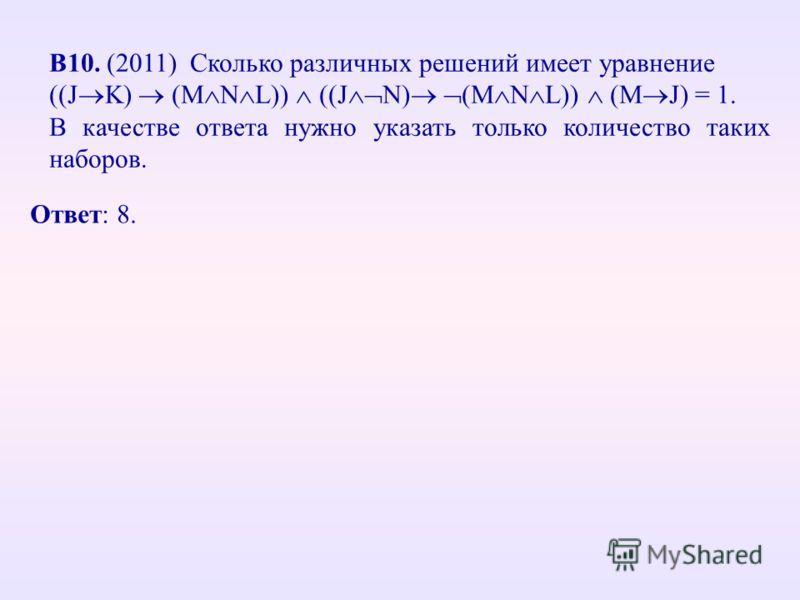 В10. (2011) Сколько различных решений имеет уравнение ((J K) (M N L)) ((J N) (M N L)) (M J) = 1. В качестве ответа нужно указать только количество таких наборов. Ответ: 8.