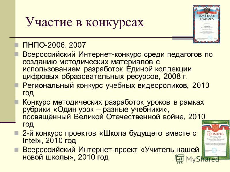 Участие в конкурсах ПНПО-2006, 2007 Всероссийский Интернет-конкурс среди педагогов по созданию методических материалов с использованием разработок Единой коллекции цифровых образовательных ресурсов, 2008 г. Региональный конкурс учебных видеороликов,