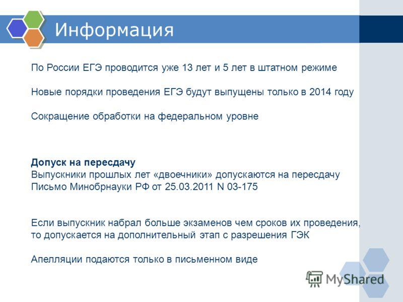 Информация По России ЕГЭ проводится уже 13 лет и 5 лет в штатном режиме Новые порядки проведения ЕГЭ будут выпущены только в 2014 году Сокращение обработки на федеральном уровне Допуск на пересдачу Выпускники прошлых лет «двоечники» допускаются на пе