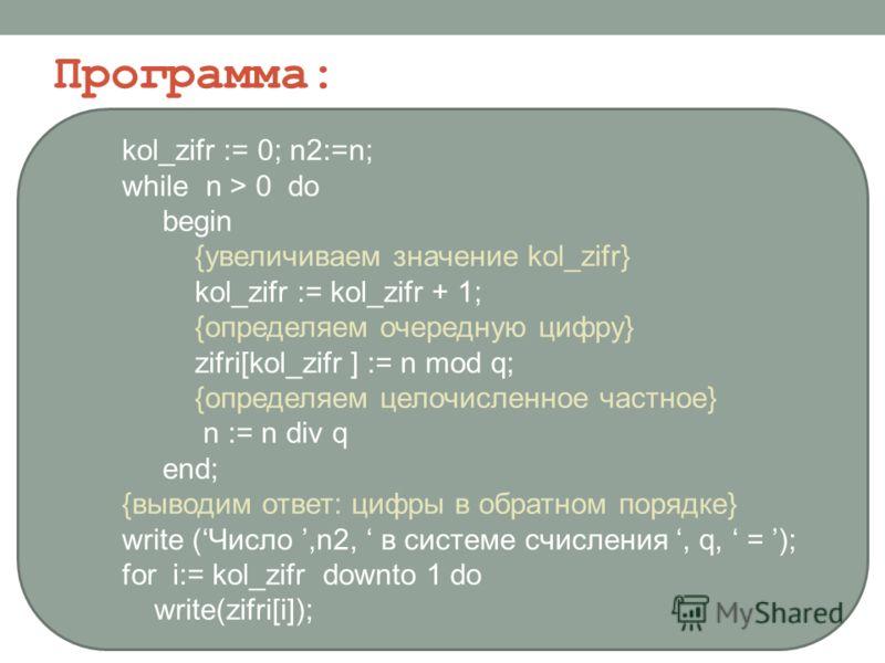 kol_zifr := 0; n2:=n; while n > 0 do begin {увеличиваем значение kol_zifr} kol_zifr := kol_zifr + 1; {определяем очередную цифру} zifri[kol_zifr ] := n mod q; {определяем целочисленное частное} n := n div q end; {выводим ответ: цифры в обратном поряд