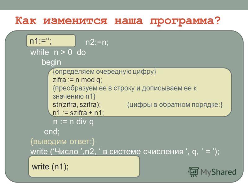 Как изменится наша программа? kol_zifr := 0; n2:=n; while n > 0 do begin {увеличиваем значение kol_zifr} kol_zifr := kol_zifr + 1; {определяем очередную цифру} zifri[kol_zifr ] := n mod q; {определяем целочисленное частное} n := n div q end; {выводим
