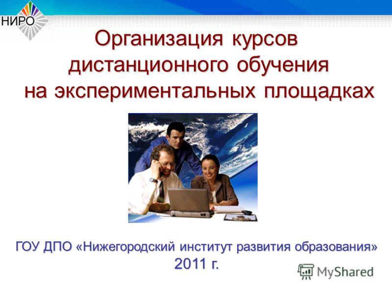 Организация курсов дистанционного обучения на экспериментальных площадках ГОУ ДПО «Нижегородский институт развития образования» 2011 г.