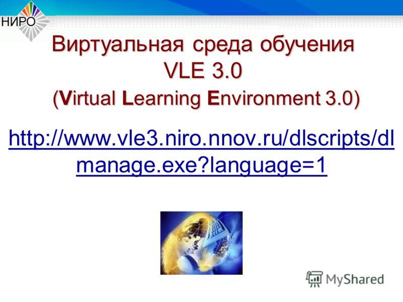 http://www.vle3.niro.nnov.ru/dlscripts/dl manage.exe?language=1 Виртуальная среда обучения VLE 3.0 (Virtual Learning Environment 3.0) (Virtual Learning Environment 3.0)
