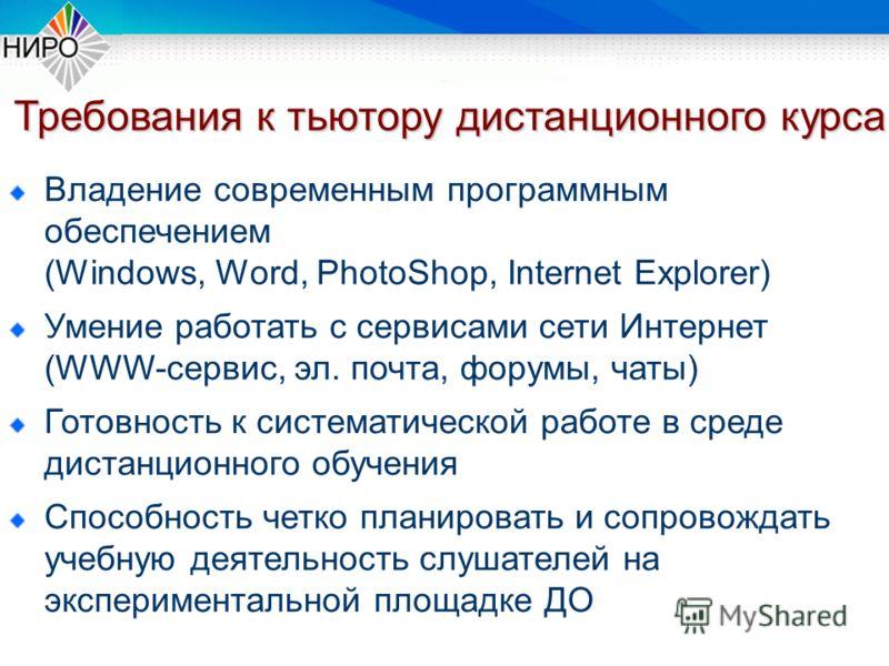 Требования к тьютору дистанционного курса Владение современным программным обеспечением (Windows, Word, PhotoShop, Internet Explorer) Умение работать с сервисами сети Интернет (WWW-сервис, эл. почта, форумы, чаты) Готовность к систематической работе