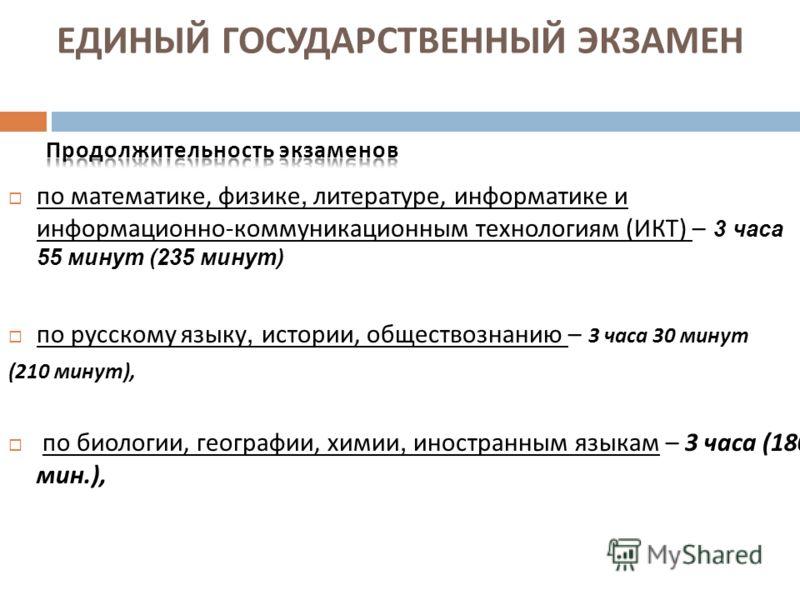 по математике, физике, литературе, информатике и информационно - коммуникационным технологиям ( ИКТ ) – 3 часа 55 минут (235 минут) по русскому языку, истории, обществознанию – 3 часа 30 минут (210 минут ), по биологии, географии, химии, иностранным