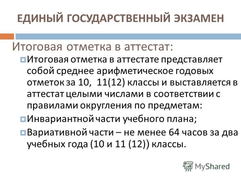 Итоговая отметка в аттестат : Итоговая отметка в аттестате представляет собой среднее арифметическое годовых отметок за 10, 11(12) классы и выставляется в аттестат целыми числами в соответствии с правилами округления по предметам : Инвариантной части