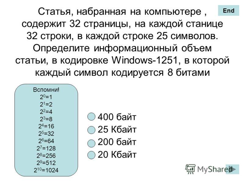 Статья, набранная на компьютере, содержит 32 страницы, на каждой станице 32 строки, в каждой строке 25 символов. Определите информационный объем статьи, в кодировке Windows-1251, в которой каждый символ кодируется 8 битами 400 байт 25 Кбайт 200 байт