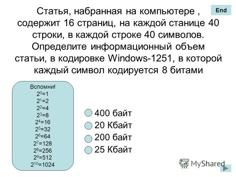 Статья, набранная на компьютере, содержит 16 страниц, на каждой станице 40 строки, в каждой строке 40 символов. Определите информационный объем статьи, в кодировке Windows-1251, в которой каждый символ кодируется 8 битами 400 байт 20 Кбайт 200 байт 2
