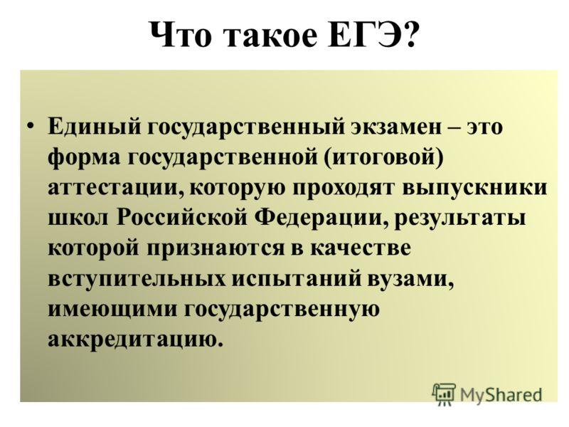 Что такое ЕГЭ? Единый государственный экзамен – это форма государственной (итоговой) аттестации, которую проходят выпускники школ Российской Федерации, результаты которой признаются в качестве вступительных испытаний вузами, имеющими государственную