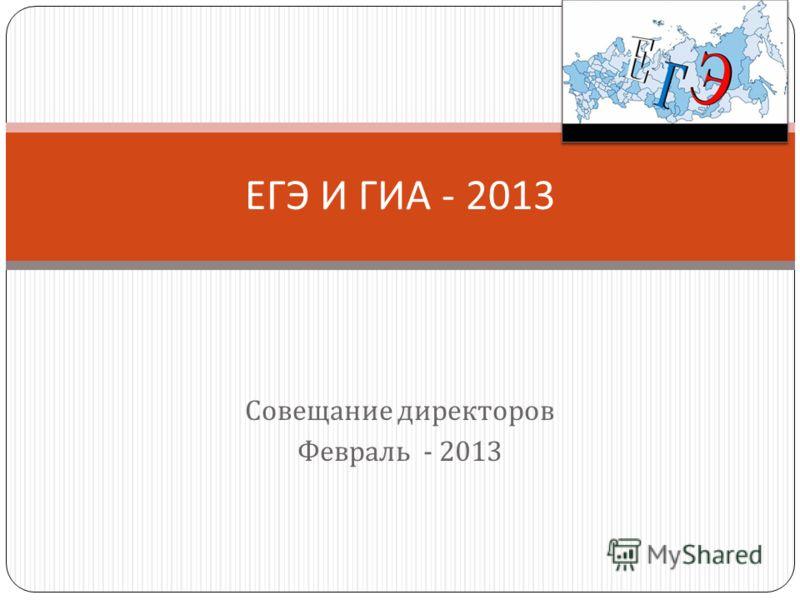 Совещание директоров Февраль - 2013 ЕГЭ И ГИА - 2013