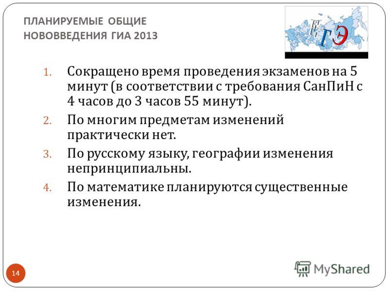 ПЛАНИРУЕМЫЕ ОБЩИЕ НОВОВВЕДЕНИЯ ГИА 2013 14 1. Сокращено время проведения экзаменов на 5 минут ( в соответствии с требования СанПиН с 4 часов до 3 часов 55 минут ). 2. По многим предметам изменений практически нет. 3. По русскому языку, географии изме