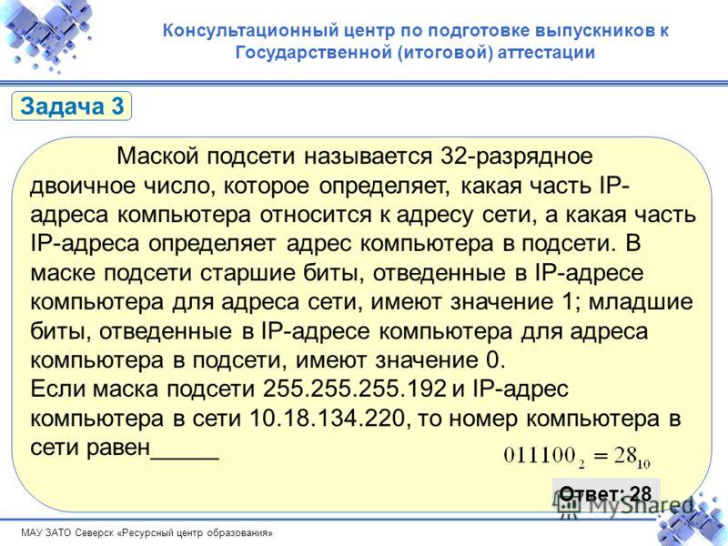 МАУ ЗАТО Северск «Ресурсный центр образования» Консультационный центр по подготовке выпускников к Государственной (итоговой) аттестации Маской подсети называется 32-разрядное двоичное число, которое определяет, какая часть IP- адреса компьютера относ