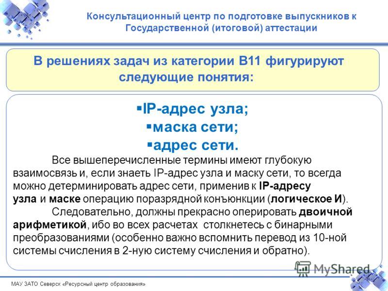 МАУ ЗАТО Северск «Ресурсный центр образования» Консультационный центр по подготовке выпускников к Государственной (итоговой) аттестации IP-адрес узла; маска сети; адрес сети. Все вышеперечисленные термины имеют глубокую взаимосвязь и, если знаеть IP-