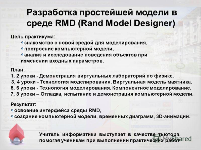 Разработка простейшей модели в среде RMD (Rand Model Designer) Учитель информатики выступает в качестве тьютора, помогая ученикам при выполнении практических работ План: 1, 2 уроки - Демонстрация виртуальных лабораторий по физике. 3, 4 уроки - Технол