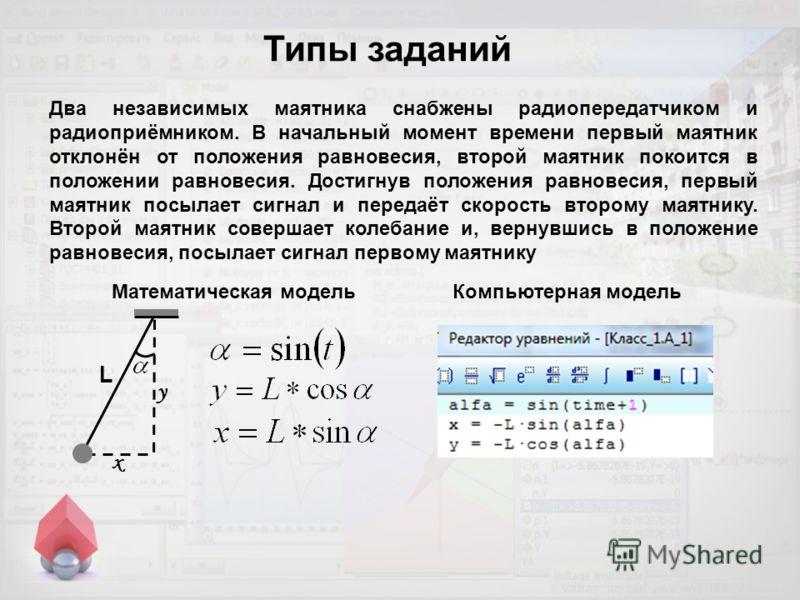 Типы заданий Два независимых маятника снабжены радиопередатчиком и радиоприёмником. В начальный момент времени первый маятник отклонён от положения равновесия, второй маятник покоится в положении равновесия. Достигнув положения равновесия, первый мая