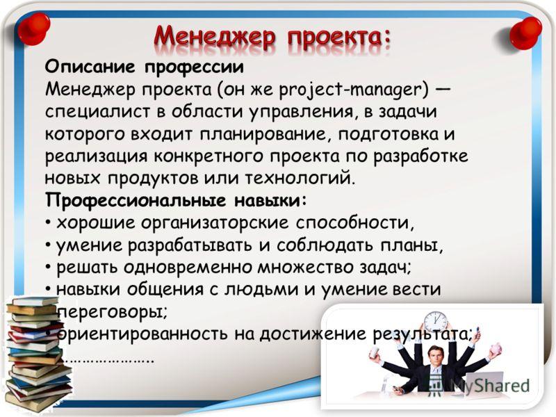 Описание профессии Менеджер проекта (он же project-manager) специалист в области управления, в задачи которого входит планирование, подготовка и реализация конкретного проекта по разработке новых продуктов или технологий. Профессиональные навыки: хор