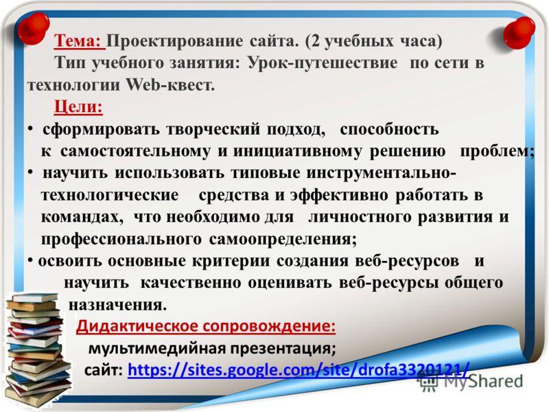 Тема: Проектирование сайта. (2 учебных часа) Тип учебного занятия: Урок-путешествие по сети в технологии Web-квест. Цели: сформировать творческий подход, способность к самостоятельному и инициативному решению проблем; научить использовать типовые инс