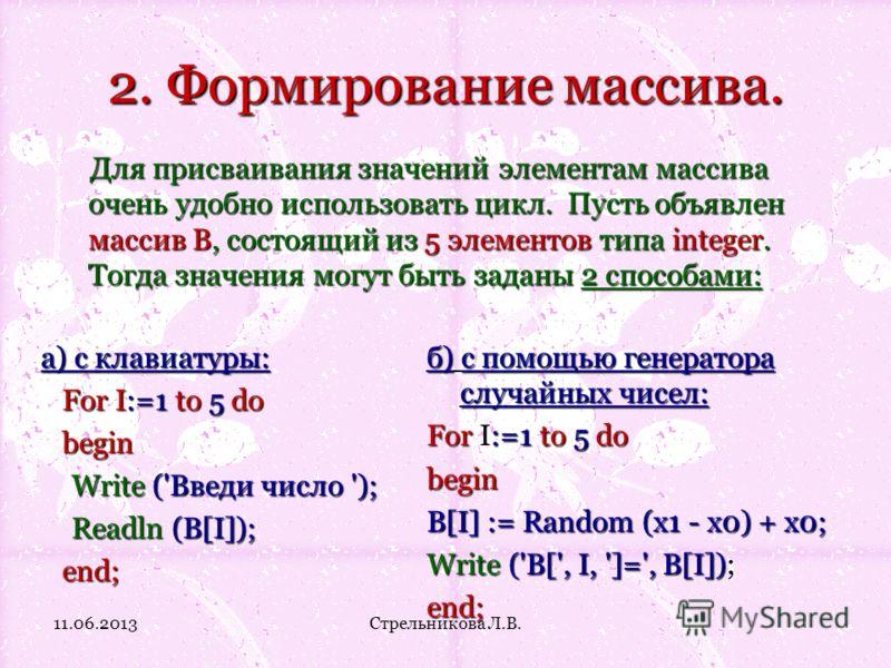 2. Формирование массива. Для присваивания значений элементам массива очень удобно использовать цикл. Пусть объявлен массив В, состоящий из 5 элементов типа integer. Тогда значения могут быть заданы 2 способами: а) с клавиатуры: For I:=1 to 5 do begin