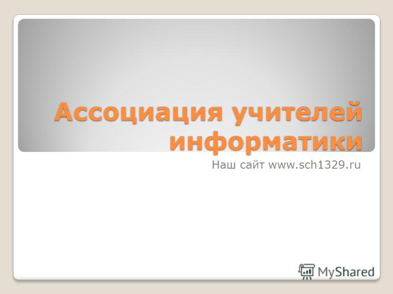 Ассоциация учителей информатики Наш сайт www.sch1329.ru