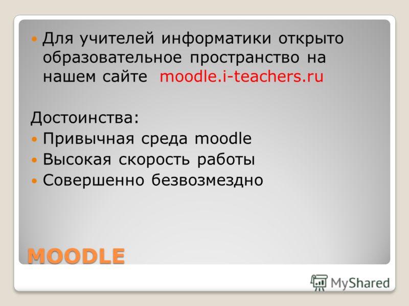 MOODLE Для учителей информатики открыто образовательное пространство на нашем сайте moodle.i-teachers.ru Достоинства: Привычная среда moodle Высокая скорость работы Совершенно безвозмездно