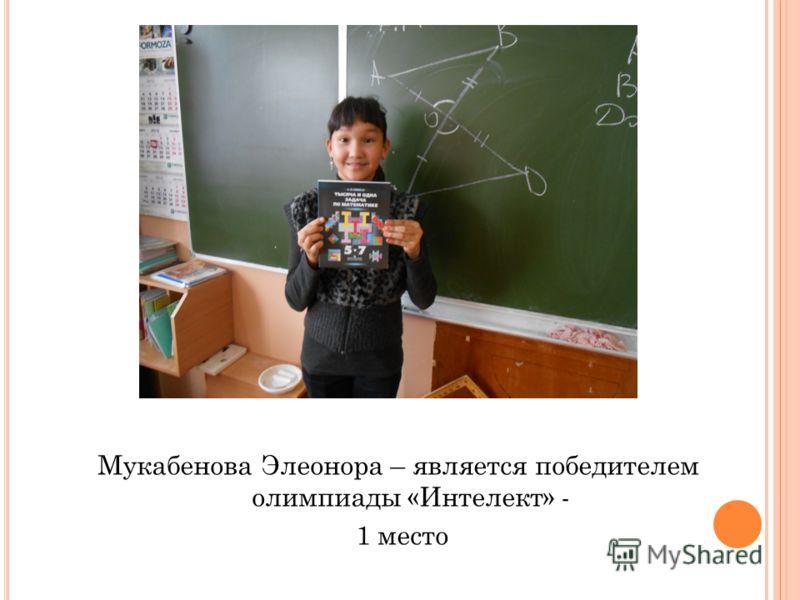 Мукабенова Элеонора – является победителем олимпиады «Интелект» - 1 место
