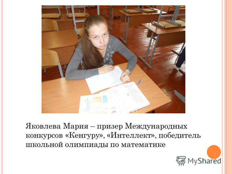 Яковлева Мария – призер Международных конкурсов «Кенгуру», «Интеллект», победитель школьной олимпиады по математике