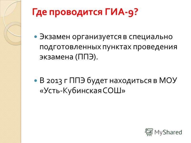 Где проводится ГИА -9? Экзамен организуется в специально подготовленных пунктах проведения экзамена ( ППЭ ). В 2013 г ППЭ будет находиться в МОУ « Усть - Кубинская СОШ »