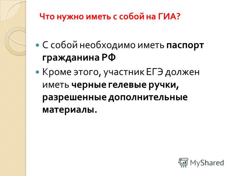 Что нужно иметь с собой на ГИА ? С собой необходимо иметь паспорт гражданина РФ Кроме этого, участник ЕГЭ должен иметь черные гелевые ручки, разрешенные дополнительные материалы.