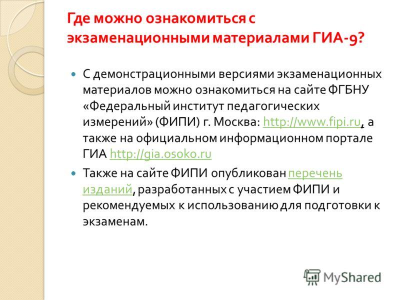 Где можно ознакомиться с экзаменационными материалами ГИА -9? С демонстрационными версиями экзаменационных материалов можно ознакомиться на сайте ФГБНУ « Федеральный институт педагогических измерений » ( ФИПИ ) г. Москва : http://www.fipi.ru, а также