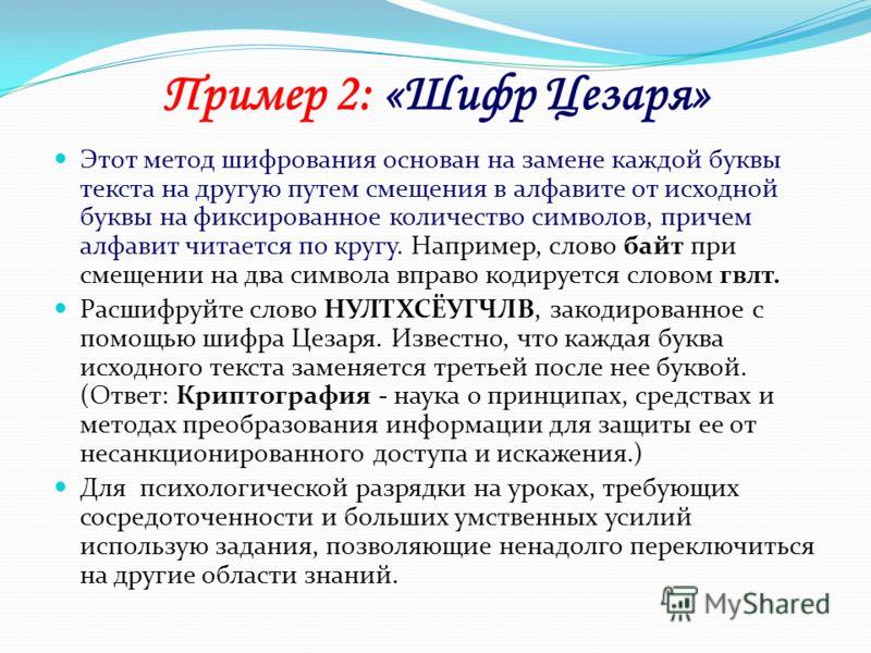 Пример 2: «Шифр Цезаря» Этот метод шифрования основан на замене каждой буквы текста на другую путем смещения в алфавите от исходной буквы на фиксированное количество символов, причем алфавит читается по кругу. Например, слово байт при смещении на два