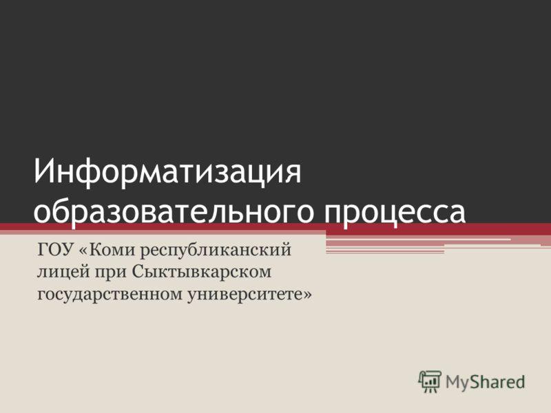 Информатизация образовательного процесса ГОУ «Коми республиканский лицей при Сыктывкарском государственном университете»