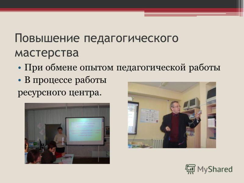 Повышение педагогического мастерства При обмене опытом педагогической работы В процессе работы ресурсного центра.