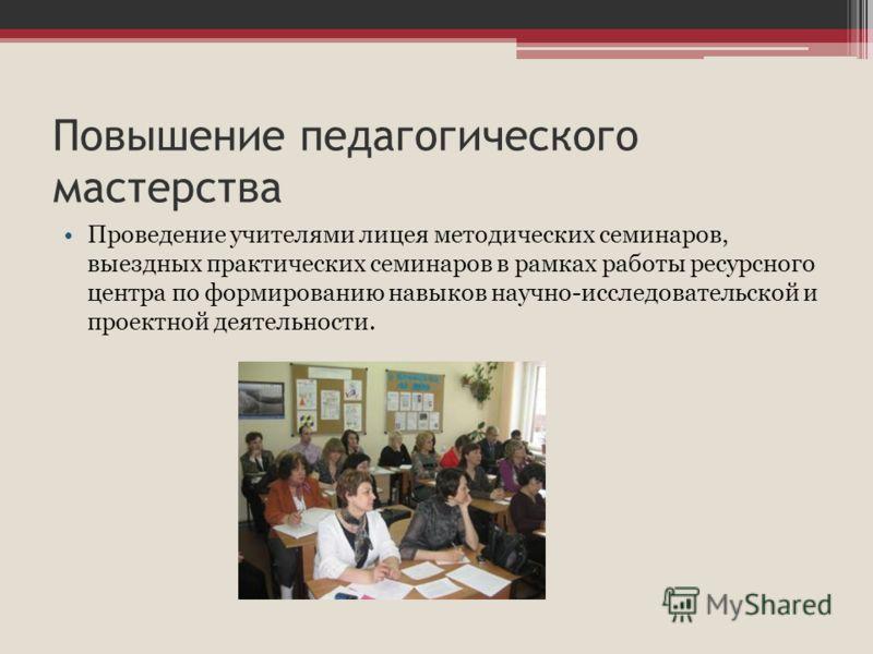 Повышение педагогического мастерства Проведение учителями лицея методических семинаров, выездных практических семинаров в рамках работы ресурсного центра по формированию навыков научно-исследовательской и проектной деятельности.