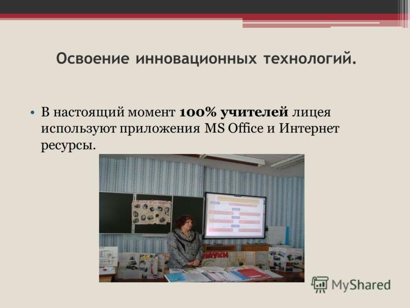 Освоение инновационных технологий. В настоящий момент 100% учителей лицея используют приложения MS Office и Интернет ресурсы.