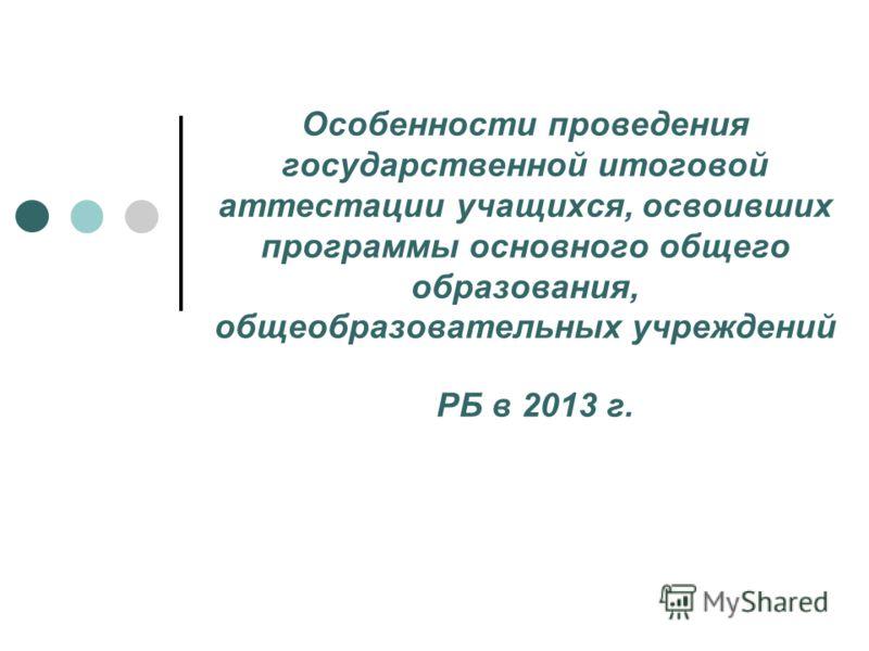 Особенности проведения государственной итоговой аттестации учащихся, освоивших программы основного общего образования, общеобразовательных учреждений РБ в 2013 г.
