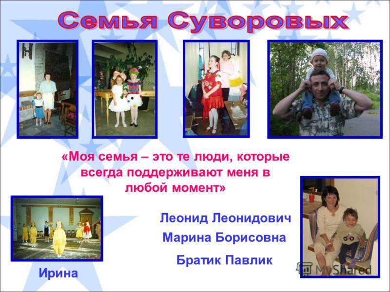 «Моя семья – это те люди, которые всегда поддерживают меня в любой момент» Марина Борисовна Леонид Леонидович Братик Павлик Ирина