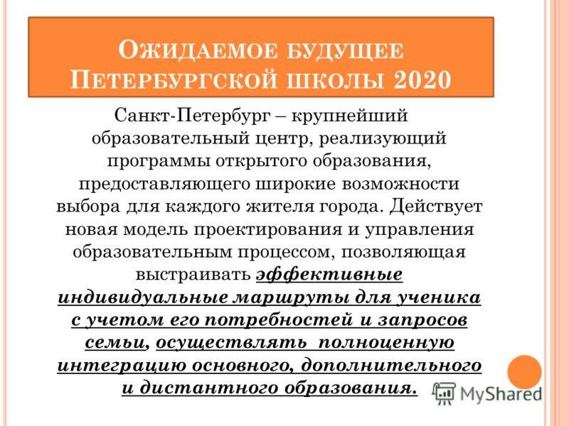 О ЖИДАЕМОЕ БУДУЩЕЕ П ЕТЕРБУРГСКОЙ ШКОЛЫ 2020 Санкт-Петербург – крупнейший образовательный центр, реализующий программы открытого образования, предоставляющего широкие возможности выбора для каждого жителя города. Действует новая модель проектирования