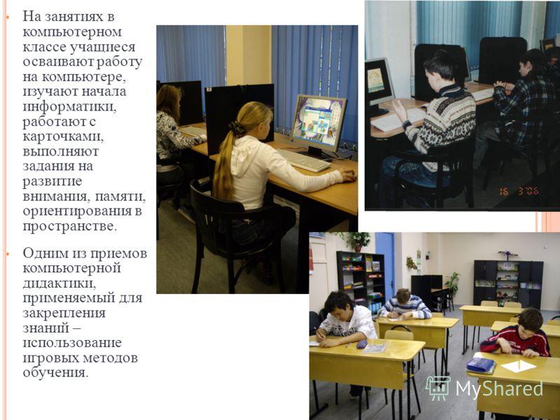 На занятиях в компьютерном классе учащиеся осваивают работу на компьютере, изучают начала информатики, работают с карточками, выполняют задания на развитие внимания, памяти, ориентирования в пространстве. Одним из приемов компьютерной дидактики, прим