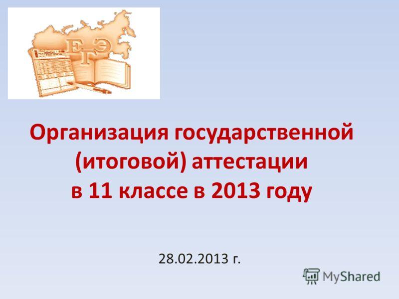 Организация государственной (итоговой) аттестации в 11 классе в 2013 году 28.02.2013 г.