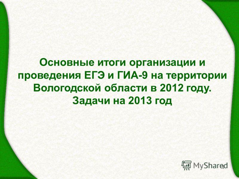 1 Основные итоги организации и проведения ЕГЭ и ГИА-9 на территории Вологодской области в 2012 году. Задачи на 2013 год