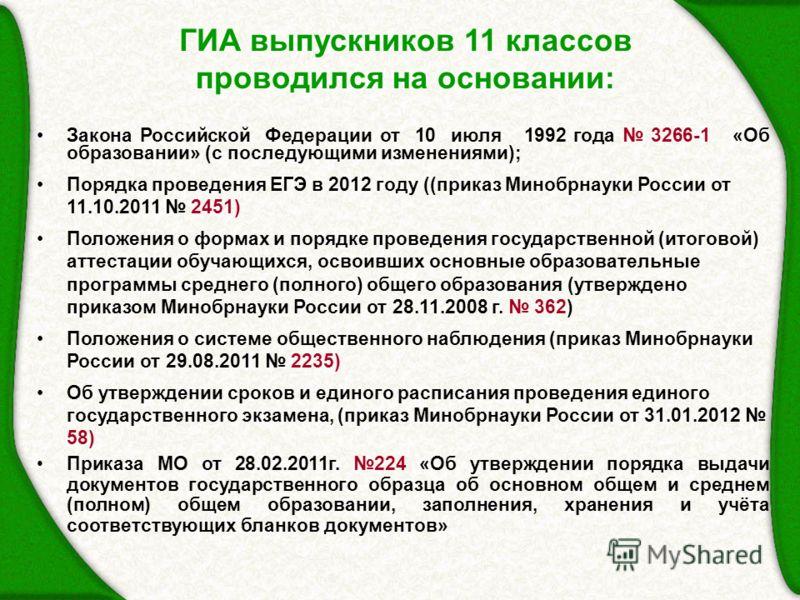 ГИА выпускников 11 классов проводился на основании: Закона Российской Федерации от 10 июля 1992 года 3266-1 «Об образовании» (с последующими изменениями); Порядка проведения ЕГЭ в 2012 году ((приказ Минобрнауки России от 11.10.2011 2451) Положения о