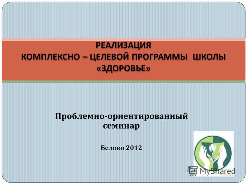 Проблемно - ориентированный семинар Белово 2012 РЕАЛИЗАЦИЯ КОМПЛЕКСНО – ЦЕЛЕВОЙ ПРОГРАММЫ ШКОЛЫ « ЗДОРОВЬЕ »