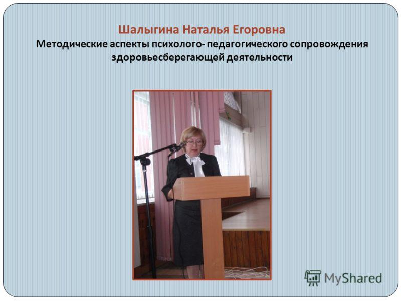 Шалыгина Наталья Егоровна Методические аспекты психолого - педагогического сопровождения здоровьесберегающей деятельности