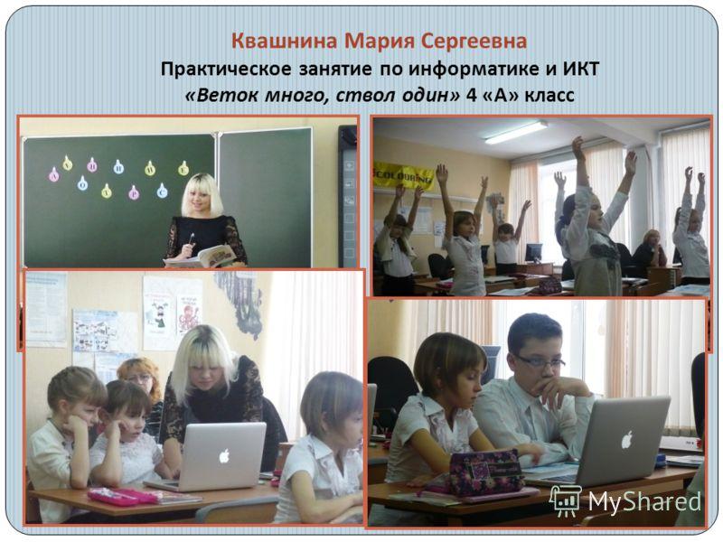 Квашнина Мария Сергеевна Практическое занятие по информатике и ИКТ « Веток много, ствол один » 4 « А » класс